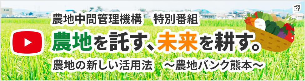 農地中間管理機構特別番組 農地を託す、未来を耕す。農地の新しい活用法、農地バンクくまもと